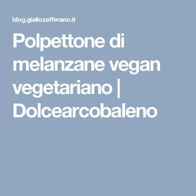 Polpettone di melanzane vegan vegetariano | Dolcearcobaleno