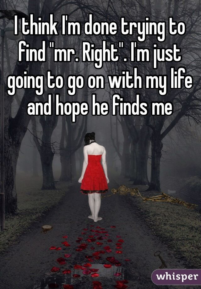 "I think I'm done trying to find ""mr. Right"". I'm just going to go on with my life and hope he finds me"
