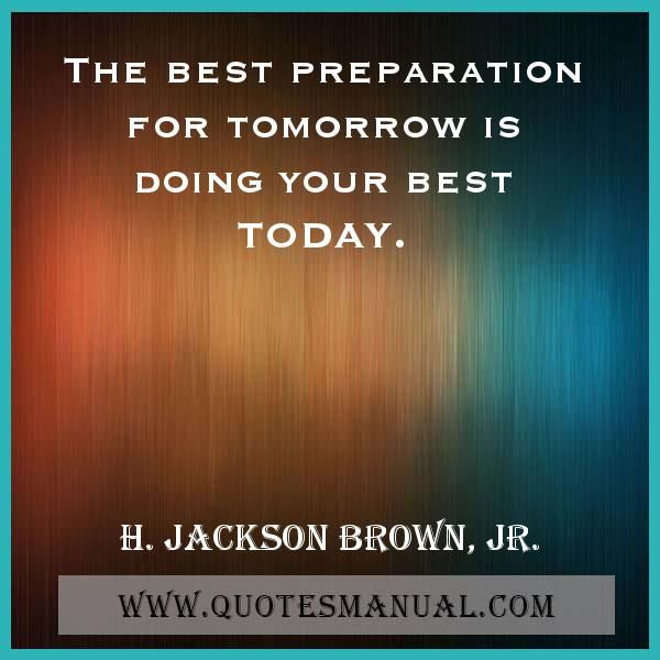 THE BEST PREPARATION FOR TOMORROW IS DOING YOUR BEST TODAY.  #Best #Preparation #Tomorrow #Today #HJacksonBrownJR  URL:  http://www.quotesmanual.com/quote/H.-Jackson-Brown,-Jr./best/6408