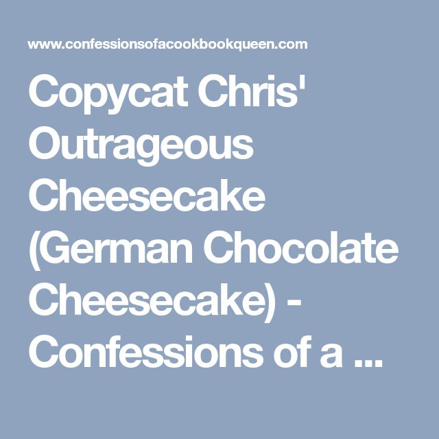 Copycat Chris' Outrageous Cheesecake (German Chocolate Cheesecake) - Confessions of a Cookbook Queen