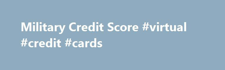 Military Credit Score #virtual #credit #cards http://nef2.com/military-credit-score-virtual-credit-cards/  #credit scores free # By these plans you ll be able to apply for cash promptly for education and learning function. People with below-average credit Military credit score history can purchase these financing options and sort out any monetary situation tranquil conveniently. Without a doubt, hands-on marketing approaches are a little bit more challenging and...