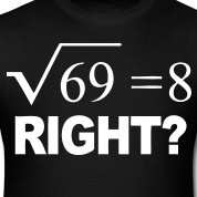 """The square root of 69 is 8 something. Right? 'Cause I been tryna work it out, owwwww"" -Drake"