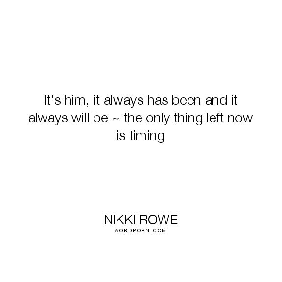 "Nikki Rowe - ""It's him, it always has been and it always will be ~ the only thing left"". real-love, true-love, growth, soulmate, timing, beginnings, love, twin-flame, spiritual-connection, trust-the-timing-of-your-life, twin-flame-love"
