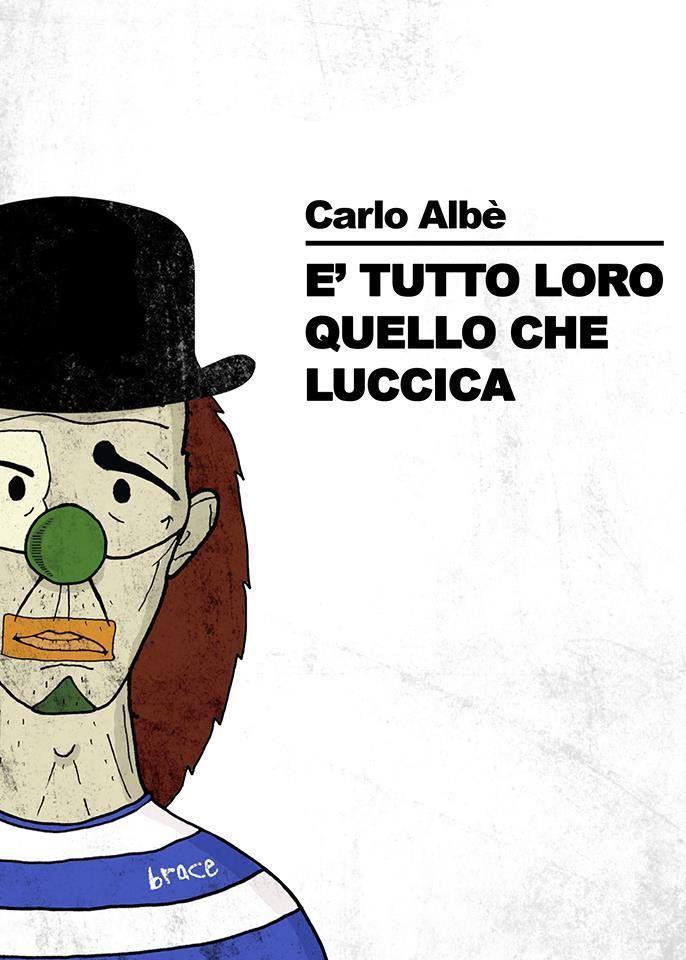 È TUTTO LORO QUELLO CHE LUCCICA – CARLO ALBÈ – Introduzione di Iannozzi Giuseppe – Il nuovo romanzo in uscita a Ottobre 2017