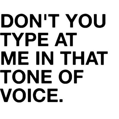 don't you type at me in that tone of voice: Texts, Laughing, Tone, Head Of Garlic, Quotes, Do You, Funny Stuff, So True, Cap Locks