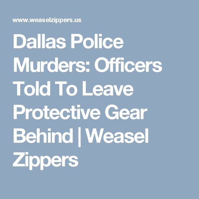 Dallas Police Murders: Officers Told To Leave Protective Gear Behind | Weasel Zippers