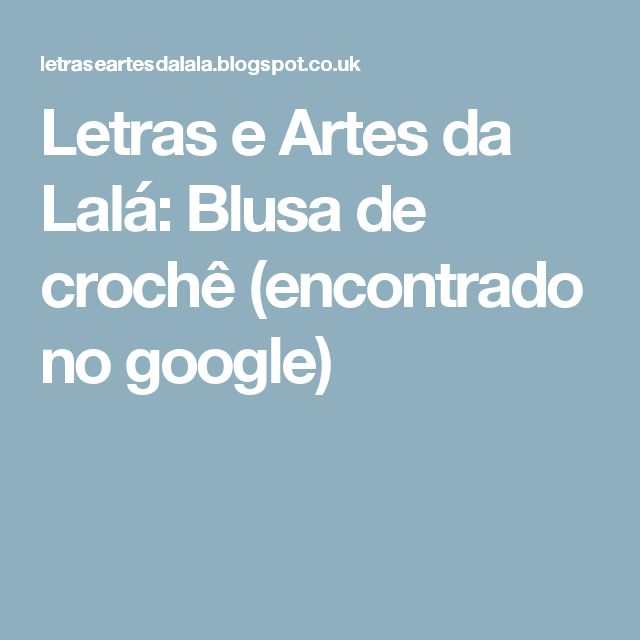 Letras e Artes da Lalá: Blusa de crochê (encontrado no google)