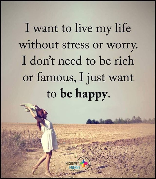 I want to love my life without stress or worry. I don't need to be rich or famous, I just want to be happy.