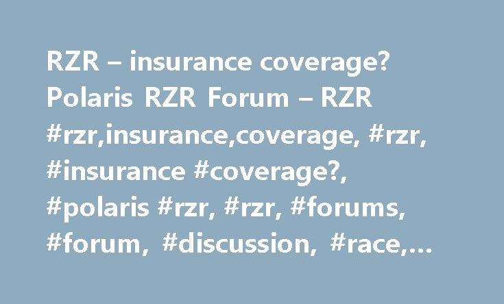 RZR – insurance coverage? Polaris RZR Forum – RZR #rzr,insurance,coverage, #rzr, #insurance #coverage?, #polaris #rzr, #rzr, #forums, #forum, #discussion, #race, #picture http://san-diego.remmont.com/rzr-insurance-coverage-polaris-rzr-forum-rzr-rzrinsurancecoverage-rzr-insurance-coverage-polaris-rzr-rzr-forums-forum-discussion-race-picture/  # Re: RZR – insurance coverage? I carry full coverage with no liability. It cost about $200 a year. Its worth every penny of that IMO. It will also…