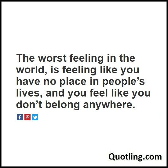 The worst feeling in the world, is feeling like you have no place in people's lives, and you feel like you don't belong anywhere - Sad Quote