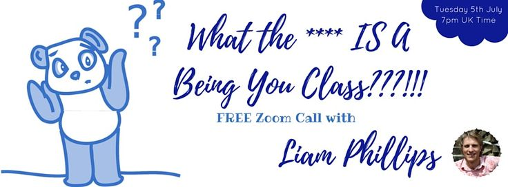 """Tuesday 5th July 7pm UK time  """"What the **** IS a Being You Class and why should I want to go?""""  Great question! After all, we all know who we are... don't we? Or do we?   If you'd like to know more about this phenomenal class and how it's contributing to people all around the world, come and join Liam Phillips for this FREE Zoom call on Tuesday 5th July at 7pm (UK time)  Liam invites you to step into the space of Being YOU, with total ease.  https://www.facebook.com/events/1305848072777832/"""