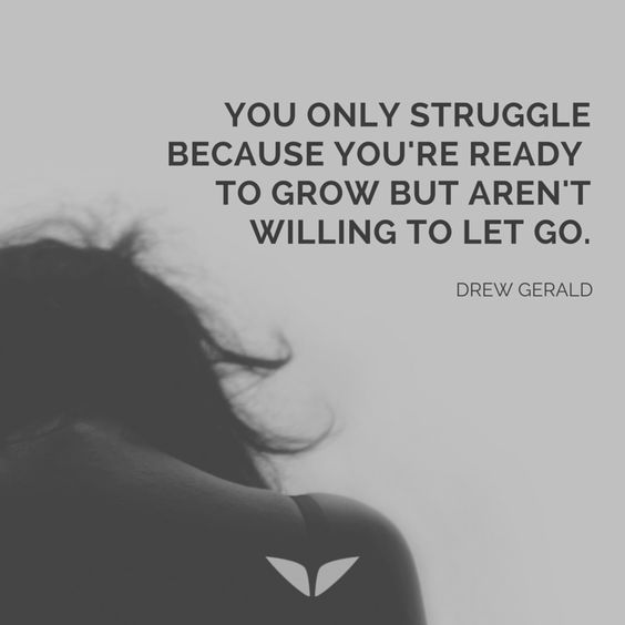 You only struggle because you're ready to grow but aren't willing to let go. – Drew Gerald thedailyquotes.com