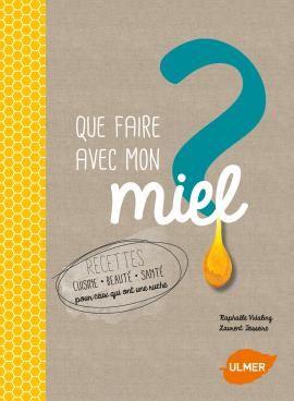Editions Ulmer : que-faire-avec-mon-miel-recettes-cuisine-beaute-sante-pour-ceux-qui-ont-une-ruche-Laurent TEISSEIRE-Raphaële VIDALING