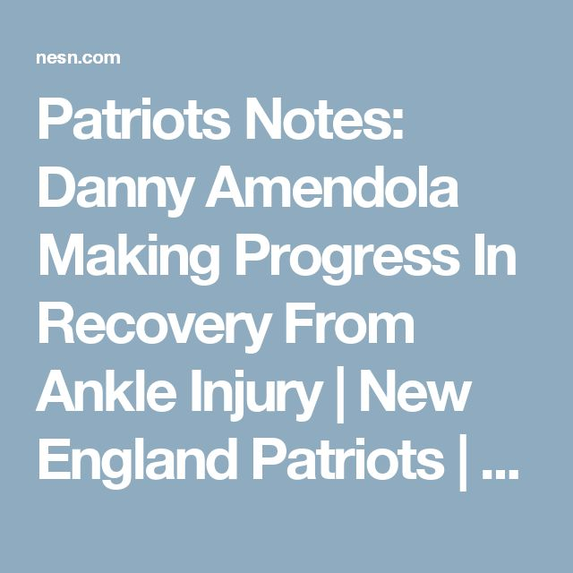 Patriots Notes: Danny Amendola Making Progress In Recovery From Ankle Injury | New England Patriots | NESN.com