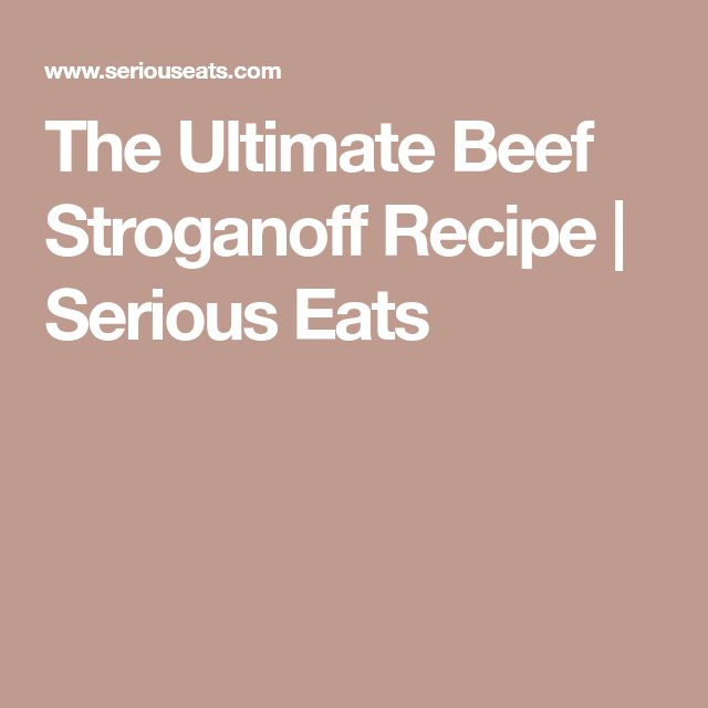 The Ultimate Beef Stroganoff Recipe | Serious Eats
