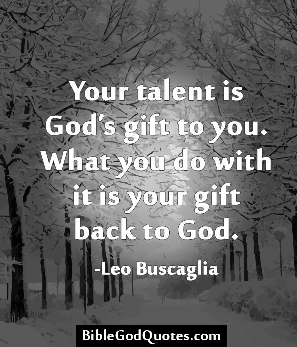 """""""Your talent is God's gift to you. What you do with it is your gift back to God."""" ~ Leo Buscaglia"""