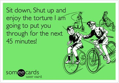 Sit down, Shut up and enjoy the torture I am going to put you through for the next 45 minutes!