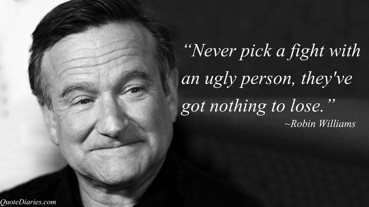 """Never pick a fight with an ugly person, they've got nothing to lose."" ~Robin Williams"