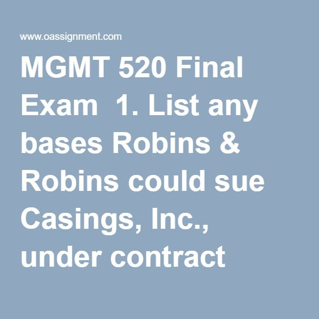 MGMT 520 Final Exam  1. List any bases Robins & Robins could sue Casings, Inc., under contract theory ONLY for the damages caused by the explosives in their drugs, over and above the cost of the capsule shells. (short answer question)  2. TCO B. The FDA discovers that, during the public comment process, Robins & Robins bribed one of the members of the administrative panel that decided to pull the rule from consideration. The member of the panel was removed and is being charged criminally…
