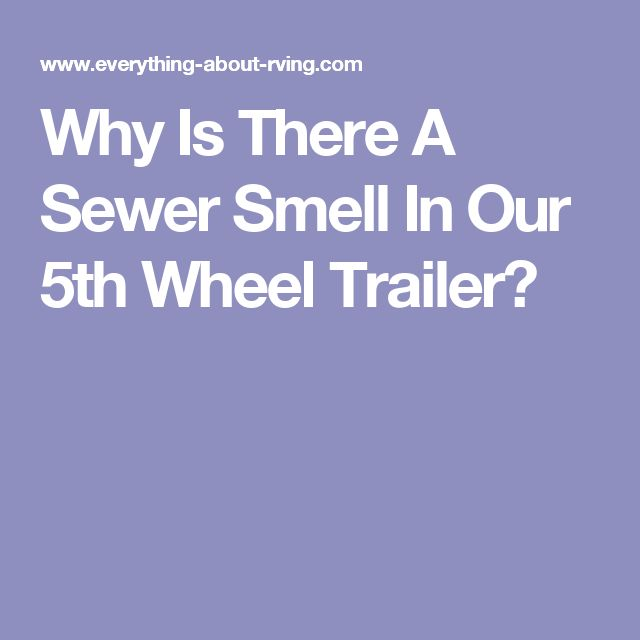 Why Is There A Sewer Smell In Our 5th Wheel Trailer?