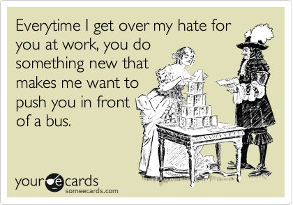 Every time I get over my hate for you in work, you do something new that makes me want to push you in front of a bus.