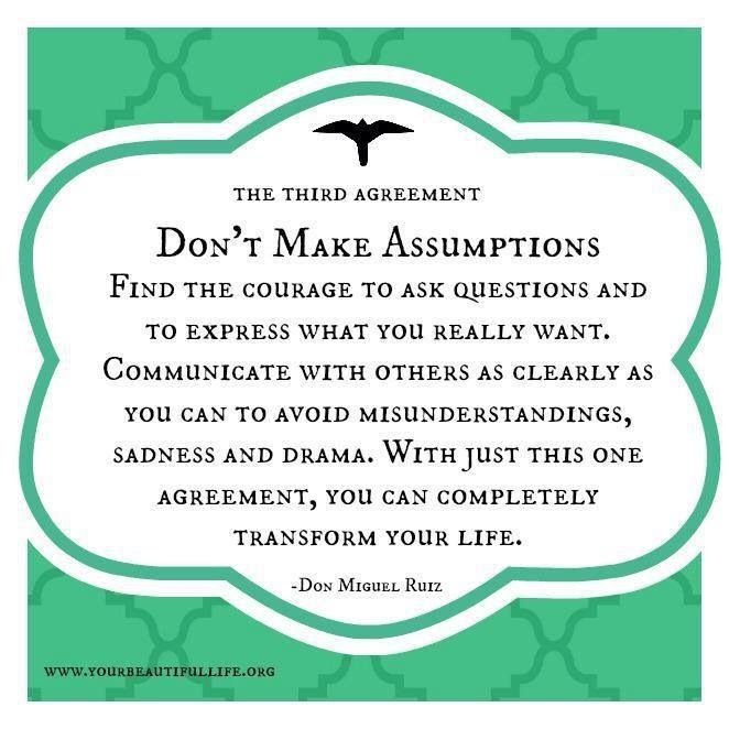 I'm very much for communication in relationships.  So many times in the past people have made false assumptions about me, and me about them, just because we didn't communicate and it caused harm in those relationships. The Four Agreements - Don't make assumptions