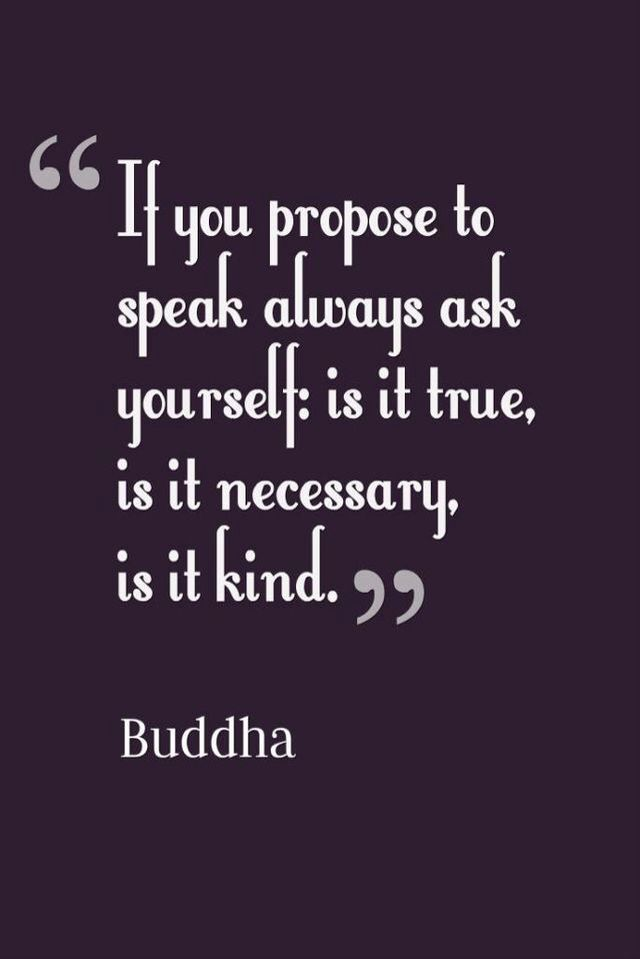 Before you speak, is it kind, is it true, is it necessary? Buddha