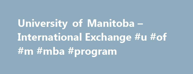 University of Manitoba – International Exchange #u #of #m #mba #program http://zambia.nef2.com/university-of-manitoba-international-exchange-u-of-m-mba-program/  # Your Asper MBA will equip you with the knowledge, skills and experience you need to achieve your personal and professional goals. Experience business Benefit from our experiential approach to learning. Tackle real issues and develop tangible solutions for businesses in Manitoba and across the globe. Learn from leaders in the field…