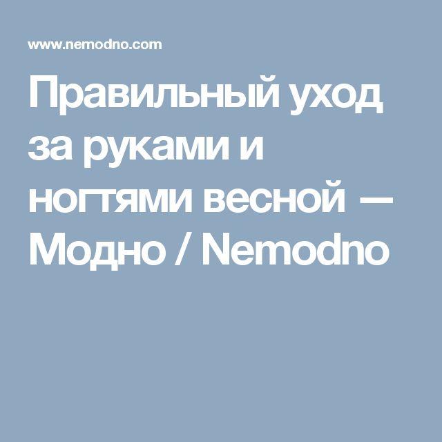 Правильный уход за руками и ногтями весной — Модно / Nemodno