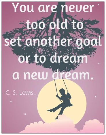 You are never too old to set another goal or to dream a new dream.  -C. S. Lewis   #quote #motivational