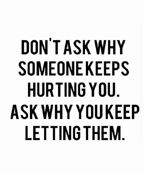 Quotes About Relationships Why: Don't Ask Why Someone Keeps Hurting You