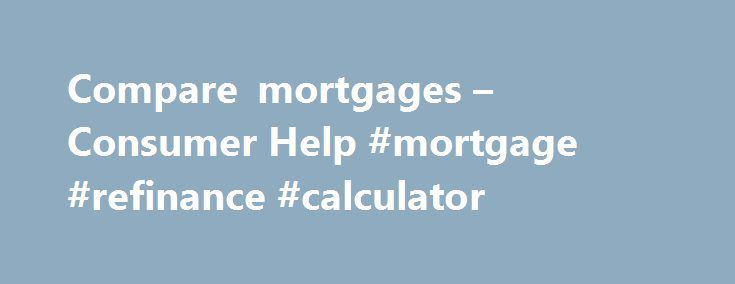 Compare mortgages – Consumer Help #mortgage #refinance #calculator http://mortgages.remmont.com/compare-mortgages-consumer-help-mortgage-refinance-calculator/  #mortgage comparison calculator # Mortgages Please click here for important information on mortgages which will help you in your comparisons Find out more about switching your mortgage including if you can switch, the costs and next steps A mortgage is … Continue reading →
