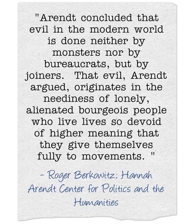 """Arendt concluded that evil in the modern world is done neither by monsters nor by bureaucrats, but by joiners. That evil, Arendt argued, originates in the neediness of lonely, alienated bourgeois people who live lives so devoid of higher meaning that they give themselves fully to movements."""