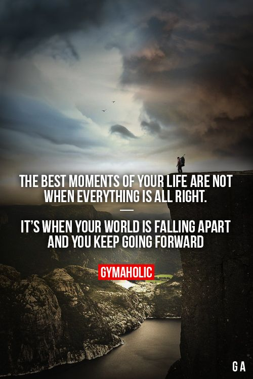 The best moments of your life are not when everything is all right.  It's when it's falling apart and you keep moving forward.