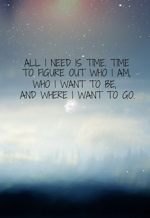 All I Need Is Time Time To Figure Out Who I Am Who I Want To Be