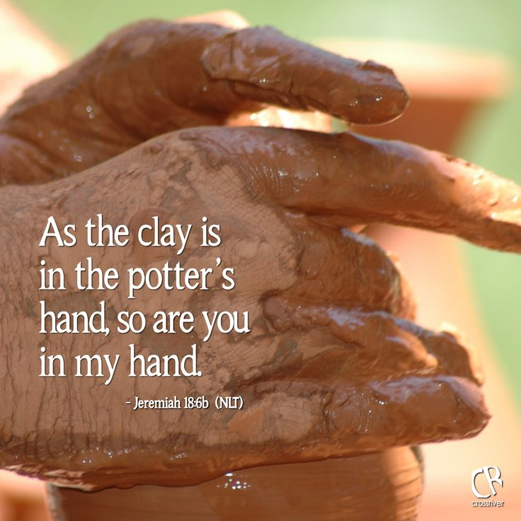 As the clay is in the potter's hand, so are you in my hand. - Jeremiah 18:6b #NLT #Bible verse   CrossRiverMedia.com