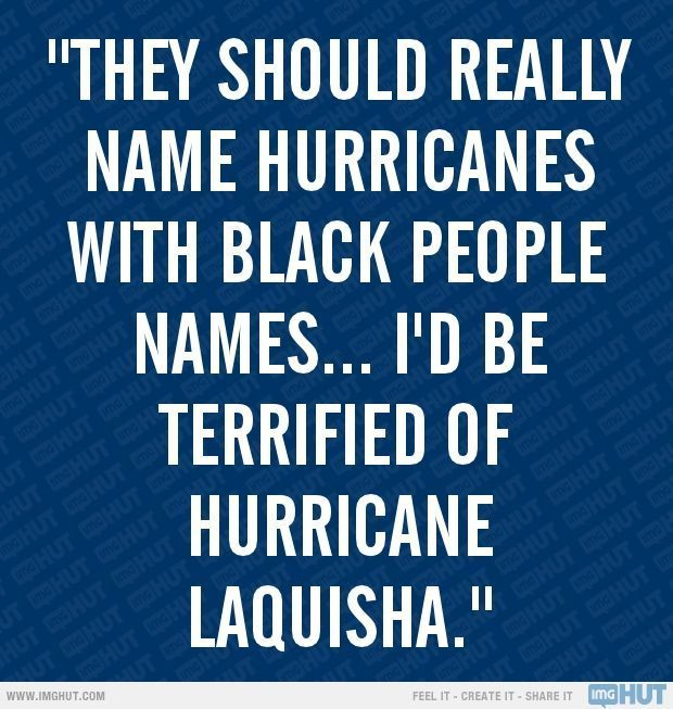 'they should really name hurricanes with black people names ... I'd be terrified of hurricane Laquisha' - Kevin Hart