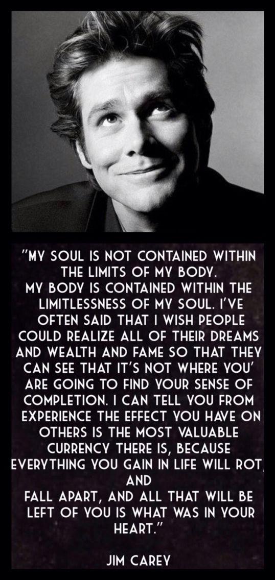 """""""Mi alma no está dentro de los límites de mi cuerpo, mi cuerpo está contenido en la infinitud de mi alma. A menudo digo que me gustaría que la gente realizara sus sueños, riqueza y fama, para que pueda ver que no es en ellos donde encontrará el sentido de su plenitud. Puedo decir por experiencia que el efecto que tienes en los demás es la moneda más valiosa que hay, porque lo que ganas en la vida se pudre, se cae a pedazos, y lo que queda de ti es lo que está en tu corazón"""" – Jim Carrey"""