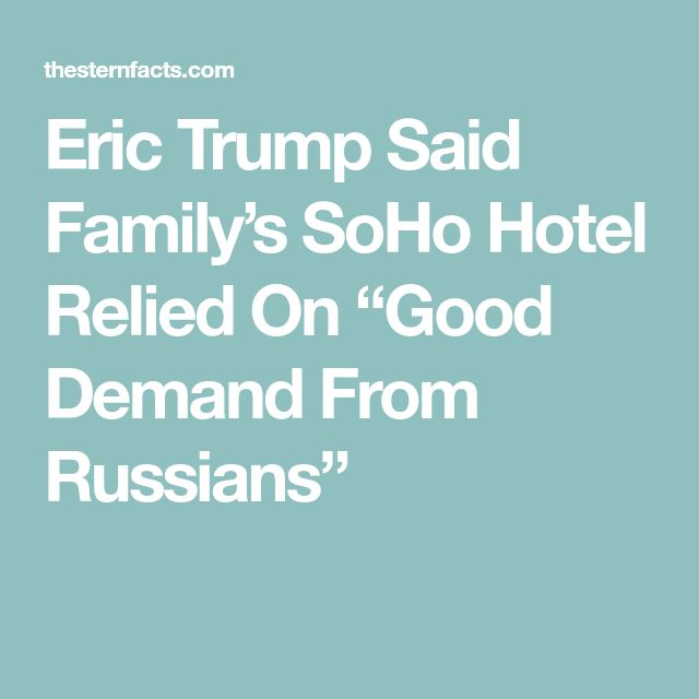 "Eric Trump Said Family's SoHo Hotel Relied On ""Good Demand From Russians"""