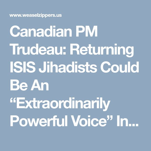 """Canadian PM Trudeau: Returning ISIS Jihadists Could Be An """"Extraordinarily Powerful Voice"""" In Canada…. 