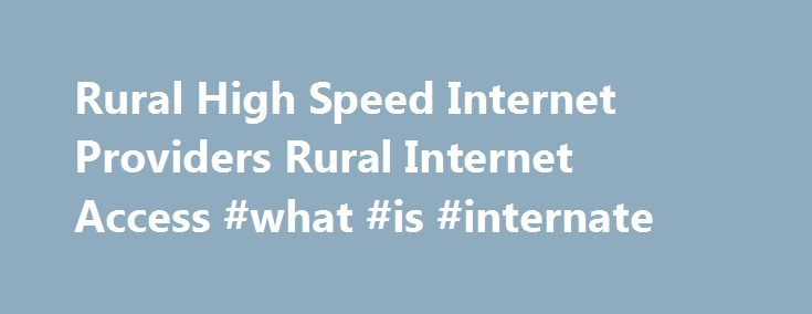 Rural High Speed Internet Providers Rural Internet Access #what #is #internate http://internet.remmont.com/rural-high-speed-internet-providers-rural-internet-access-what-is-internate/  Rural High Speed Internet Service and Providers Most people who live in rural areas could not get high speed internet access at a reasonable price until now. We cover only rural internet providers and all the latest coupons and deals. Finding a rural high speed internet provider has never been easier. Our site…