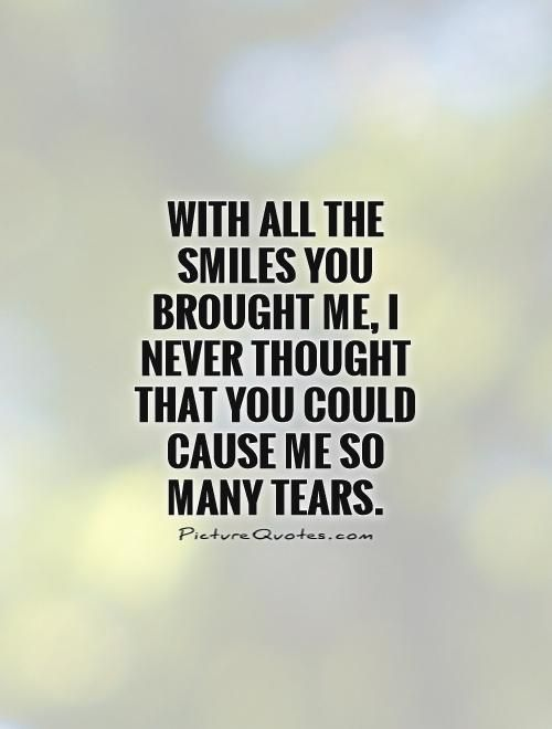 With all the smiles you brought me, I never thought that you could cause me so many tears. Picture Quotes.