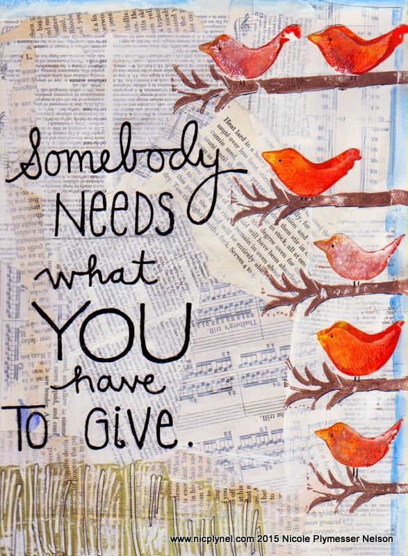 Somebody needs what you have to give.