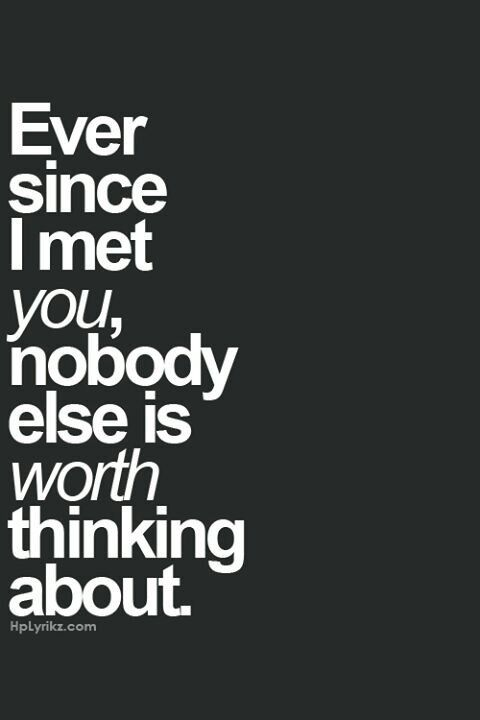 Ever since I met you, nobody else is worth thing about. I love him so much!