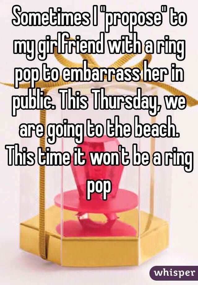 """Sometimes I ""propose"" to my girlfriend with a ring pop to embarrass her in public. This Thursday, we are going to the beach. This time it won't be a ring pop"""