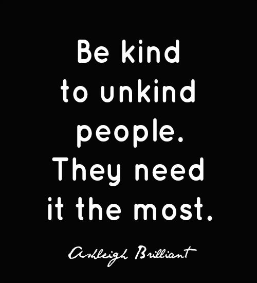 Be kind to unkind people. They need it the most. ~Ashleigh Brilliant.