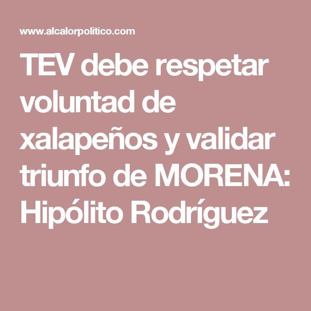 TEV debe respetar voluntad de xalapeños y validar triunfo de MORENA: Hipólito Rodríguez