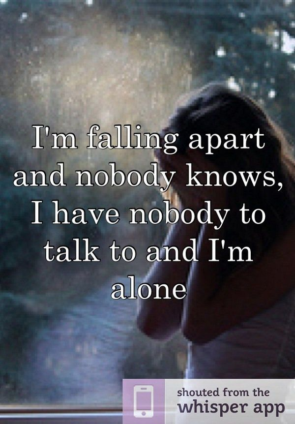 falling apart, nobody sees or they just don't care, no-one to talk to -- i'm alone & the really sad thing is that there is someone here and i'm still alone.....
