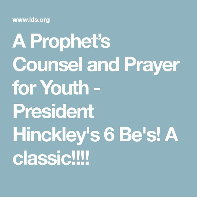 A Prophet's Counsel and Prayer for Youth - President Hinckley's 6 Be's! A classic!!!!