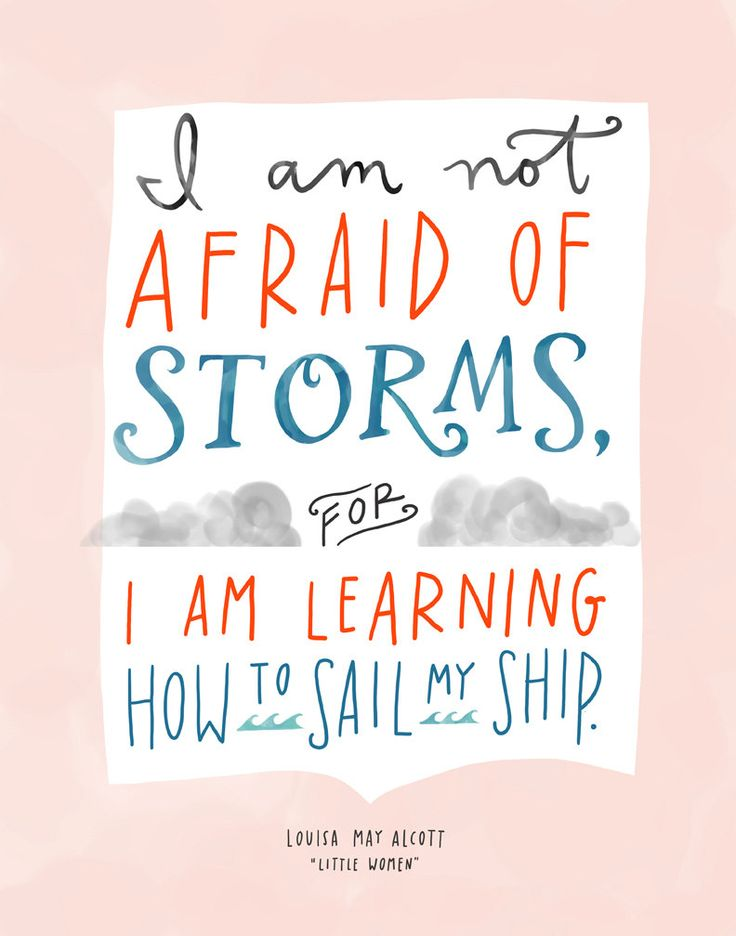 I am not afraid of storms for I am learning how to sail my ship. --Louisa May Alcott